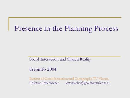 Presence in the Planning Process Social Interaction and Shared Reality Geoinfo 2004 Institut of Geoinformation und Cartography TU Vienna Christine Rottenbacher.