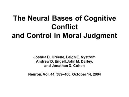 The Neural Bases of Cognitive Conflict and Control in Moral Judgment Joshua D. Greene, Leigh E. Nystrom Andrew D. Engell,John M. Darley, and Jonathan D.
