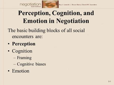 Perception, Cognition, and Emotion in Negotiation The basic building blocks of all social encounters are: Perception Cognition –Framing –Cognitive biases.
