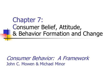 Consumer Behavior: A Framework John C. Mowen & Michael Minor Chapter 7: C onsumer Belief, Attitude, & Behavior Formation and Change.