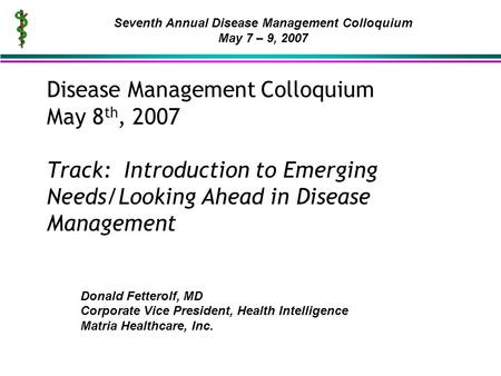Disease Management Colloquium May 8 th, 2007 Track: Introduction to Emerging Needs/Looking Ahead in Disease Management Donald Fetterolf, MD Corporate Vice.