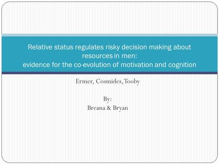 Ermer, Cosmides, Tooby By: Breana & Bryan Relative status regulates risky decision making about resources in men: evidence for the co-evolution of motivation.