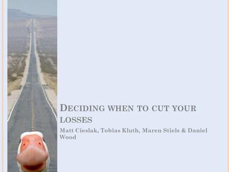 D ECIDING WHEN TO CUT YOUR LOSSES Matt Cieslak, Tobias Kluth, Maren Stiels & Daniel Wood.