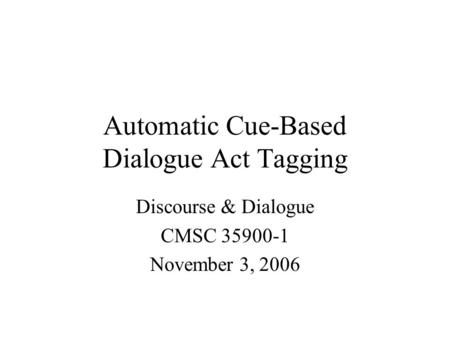 Automatic Cue-Based Dialogue Act Tagging Discourse & Dialogue CMSC 35900-1 November 3, 2006.