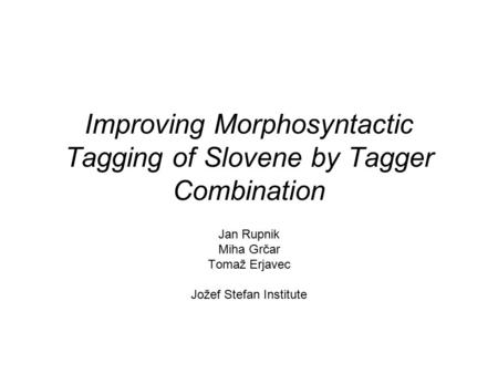 Improving Morphosyntactic Tagging of Slovene by Tagger Combination Jan Rupnik Miha Grčar Tomaž Erjavec Jožef Stefan Institute.