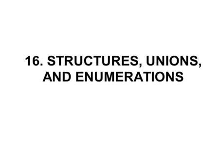 16. STRUCTURES, UNIONS, AND ENUMERATIONS. Declaring Structures A structure is a collection of one or more components (members), which may be of different.