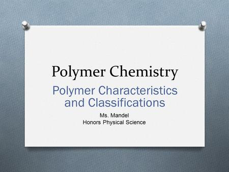 Polymer Chemistry Polymer Characteristics and Classifications Ms. Mandel Honors Physical Science.