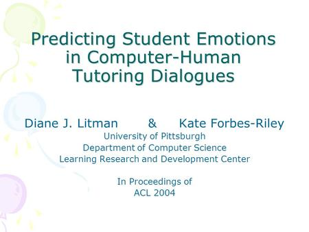 Predicting Student Emotions in Computer-Human Tutoring Dialogues Diane J. Litman&Kate Forbes-Riley University of Pittsburgh Department of Computer Science.