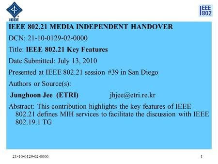 21-10-0129-02-0000 IEEE 802.21 MEDIA INDEPENDENT HANDOVER DCN: 21-10-0129-02-0000 Title: IEEE 802.21 Key Features Date Submitted: July 13, 2010 Presented.