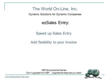 The World On-Line, Inc. Dynamic Solutions for Dynamic Companies ezSales Entry: www.thewordon-line.com SBF Enhancement Series Don't upgrade from SBF…Upgrade.