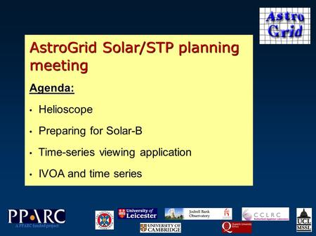 AstroGrid Solar/STP planning meeting Agenda: Helioscope Preparing for Solar-B Time-series viewing application IVOA and time series A PPARC funded project.
