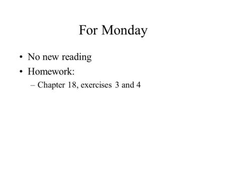 For Monday No new reading Homework: –Chapter 18, exercises 3 and 4.