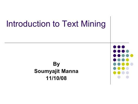 Introduction to Text Mining By Soumyajit Manna 11/10/08.