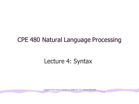 CPE 480 Natural Language Processing Lecture 4: Syntax Adapted from Owen Rambow's slides for CSc 84010 Fall 2006.