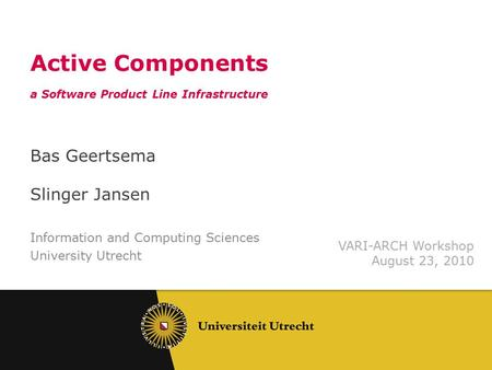 Active Components a Software Product Line Infrastructure Bas Geertsema Slinger Jansen Information and Computing Sciences University Utrecht VARI-ARCH Workshop.
