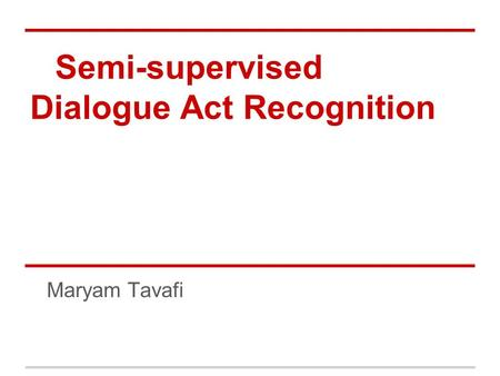 Semi-supervised Dialogue Act Recognition Maryam Tavafi.