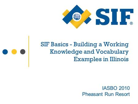 SIF Basics - Building a Working Knowledge and Vocabulary Examples in Illinois IASBO 2010 Pheasant Run Resort.