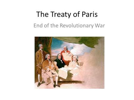 The Treaty of Paris End of the Revolutionary War.