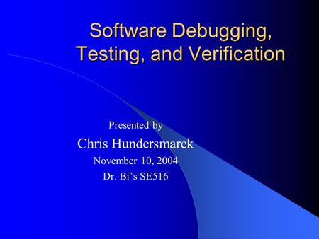 Software Debugging, Testing, and Verification Presented by Chris Hundersmarck November 10, 2004 Dr. Bi's SE516.