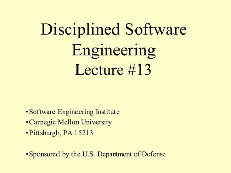 Disciplined Software Engineering Lecture #13 Software Engineering Institute Carnegie Mellon University Pittsburgh, PA 15213 Sponsored by the U.S. Department.