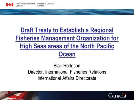 Draft Treaty to Establish a Regional Fisheries Management Organization for High Seas areas of the North Pacific Ocean Blair Hodgson Director, International.