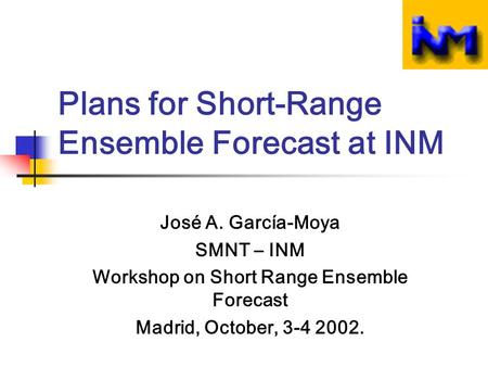 Plans for Short-Range Ensemble Forecast at INM José A. García-Moya SMNT – INM Workshop on Short Range Ensemble Forecast Madrid, October, 3-4 2002.
