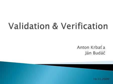 "Anton Krbaťa Ján Budáč 10.11.2009.  Verification: Are we building the product right ?""  Validation: Are we building the right product ?"