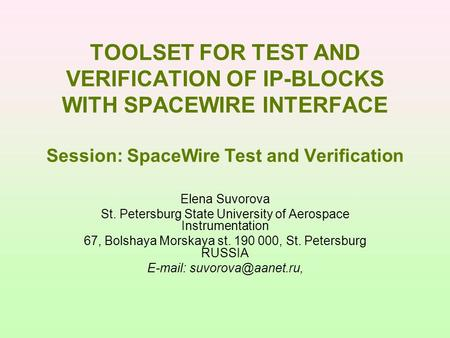 TOOLSET FOR TEST AND VERIFICATION OF IP-BLOCKS WITH SPACEWIRE INTERFACE Session: SpaceWire Test and Verification Elena Suvorova St. Petersburg State University.