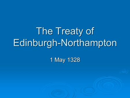 The Treaty of Edinburgh-Northampton 1 May 1328. When was it agreed and by who?  The Treaty of Edinburgh-Northampton was agreed by Robert I in Edinburgh.