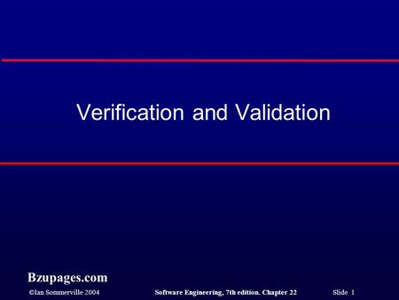 ©Ian Sommerville 2004Software Engineering, 7th edition. Chapter 22 Slide 1 Bzupages.com Verification and Validation.