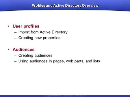Copyright © 2006 Pilothouse Consulting Inc. All rights reserved. Profiles and Active Directory Overview User profiles –Import from Active Directory –Creating.