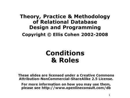 1 Theory, Practice & Methodology of Relational Database Design and Programming Copyright © Ellis Cohen 2002-2008 Conditions & Roles These slides are licensed.