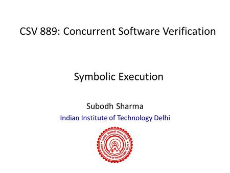 CSV 889: Concurrent Software Verification Subodh Sharma Indian Institute of Technology Delhi Symbolic Execution.