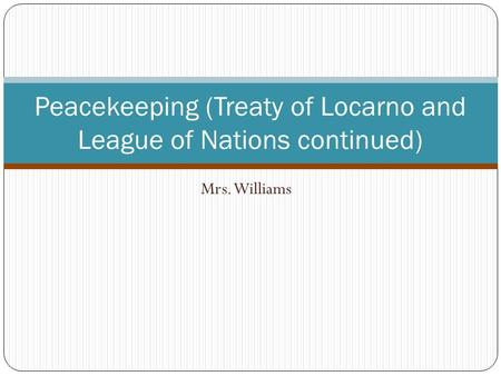 Mrs. Williams Peacekeeping (Treaty of Locarno and League of Nations continued)