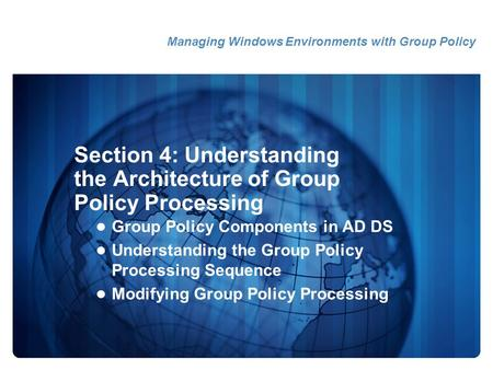 Section 4: Understanding the Architecture of Group Policy Processing Group Policy Components in AD DS Understanding the Group Policy Processing Sequence.