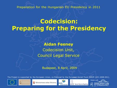 Codecision: Preparing for the Presidency Aidan Feeney Codecision Unit, Council Legal Service Budapest, 8 April, 2009.