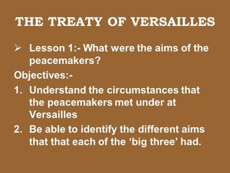 THE TREATY OF VERSAILLES  Lesson 1:- What were the aims of the peacemakers? Objectives:- 1.Understand the circumstances that the peacemakers met under.
