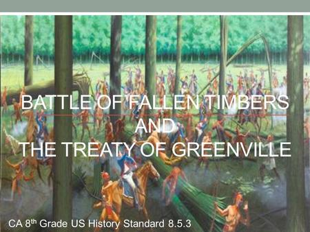 BATTLE OF FALLEN TIMBERS AND THE TREATY OF GREENVILLE CA 8 th Grade US History Standard 8.5.3.