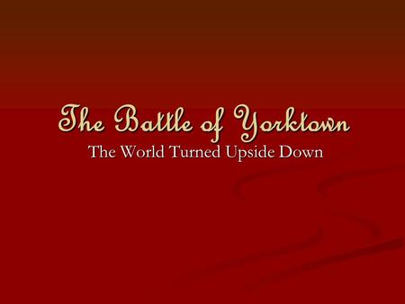 The Battle of Yorktown The World Turned Upside Down.