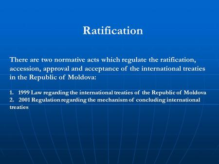 Ratification There are two normative acts which regulate the ratification, accession, approval and acceptance of the international treaties in the Republic.
