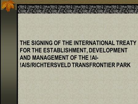 THE SIGNING OF THE INTERNATIONAL TREATY FOR THE ESTABLISHMENT, DEVELOPMENT AND MANAGEMENT OF THE !AI- !AIS/RICHTERSVELD TRANSFRONTIER PARK.
