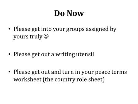 Do Now Please get into your groups assigned by yours truly Please get out a writing utensil Please get out and turn in your peace terms worksheet (the.