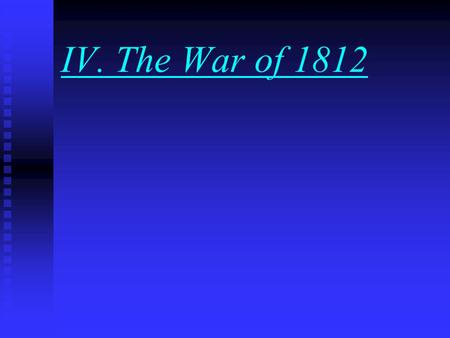 IV. The War of 1812 A. The Move Toward War 1. Tension remained high when James Madison became President in 1809. 2. Britain continued arming Native Americans.