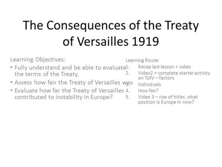 The Consequences of the Treaty of Versailles 1919 Learning Objectives: Fully understand and be able to evaluate the terms of the Treaty. Assess how fair.