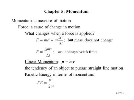 P150c5:1 Chapter 5: Momentum Momentum: a measure of motion Force: a cause of change in motion What changes when a force is applied? Linear Momentum: p.