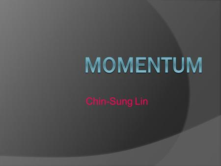 Chin-Sung Lin. Momentum  A property of moving things  Means inertia in motion  Mass of an object multiplied by its velocity  In equation form: momentum.