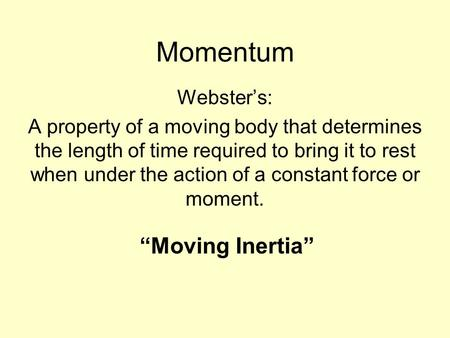 Momentum Webster's: A property of a moving body that determines the length of time required to bring it to rest when under the action of a constant force.