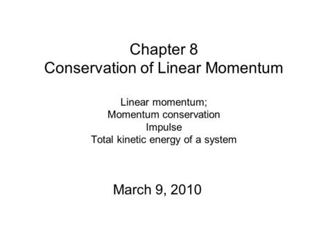 Chapter 8 Conservation of Linear Momentum Linear momentum; Momentum conservation Impulse Total kinetic energy of a system March 9, 2010.