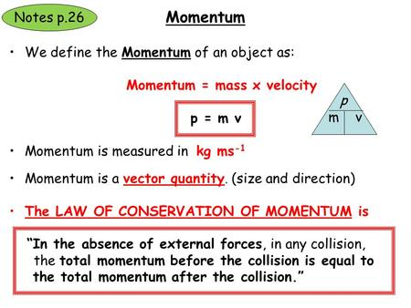 We define the Momentum of an object as: Momentum = mass x velocity p = m v Momentum is measured in kg ms -1 Momentum is a vector quantity. (size and direction)