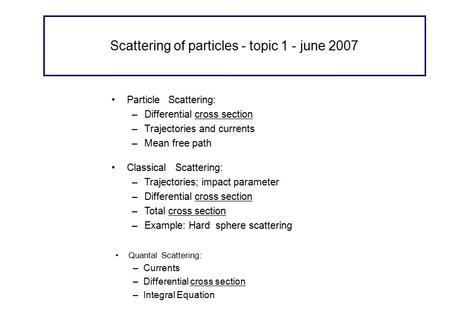 Scattering of particles - topic 1 - june 2007 Particle Scattering: –Differential cross section –Trajectories and currents –Mean free path Quantal Scattering: